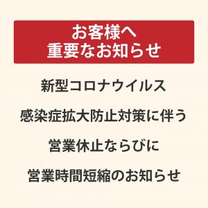 【4/3更新】お客様への重要なお知らせ 新型コロナウイルス感染症拡大防止対策に伴う、営業休止ならびに営業時間短縮のお知らせ