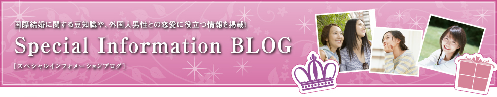 国際結婚に関する豆知識や、外国人男性との恋愛に役立つ情報を掲載! Special Information BLOG